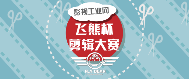 影视工业网 飞熊杯剪辑大赛十强出炉,喊你投票