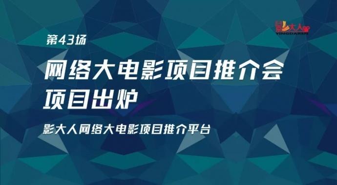 项目出炉丨影大人6月30日第43场网大推介会路演