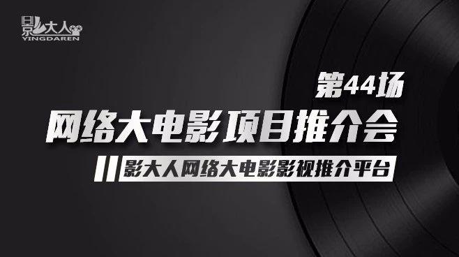 影大人第44场网络大电影推介会路演项目征集!